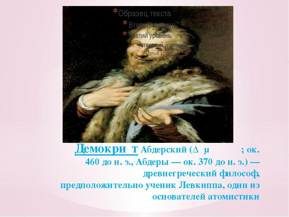 Демокри́т Абдерский (Δημόκριτος; ок. 460 до н. э., Абдеры — ок. 370 до н. э.)...