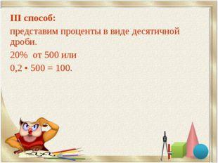 III способ: представим проценты в виде десятичной дроби. 20% от 500 или 0,2 •