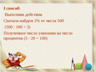 I способ: Выполним действия. Сначала найдем 1% от числа 500 (500 : 100 = 5) П
