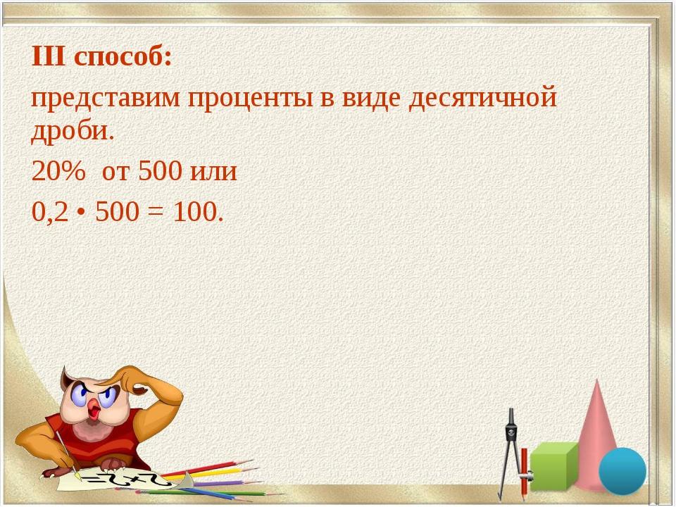 III способ: представим проценты в виде десятичной дроби. 20% от 500 или 0,2 •...