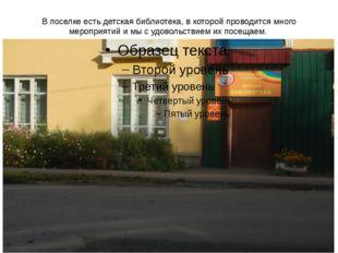 В поселке есть детская библиотека, в которой проводится много мероприятий и м