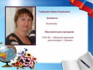 Горбушина Ирина Борисовна Должность: Воспитатель Образовательное учреждение: