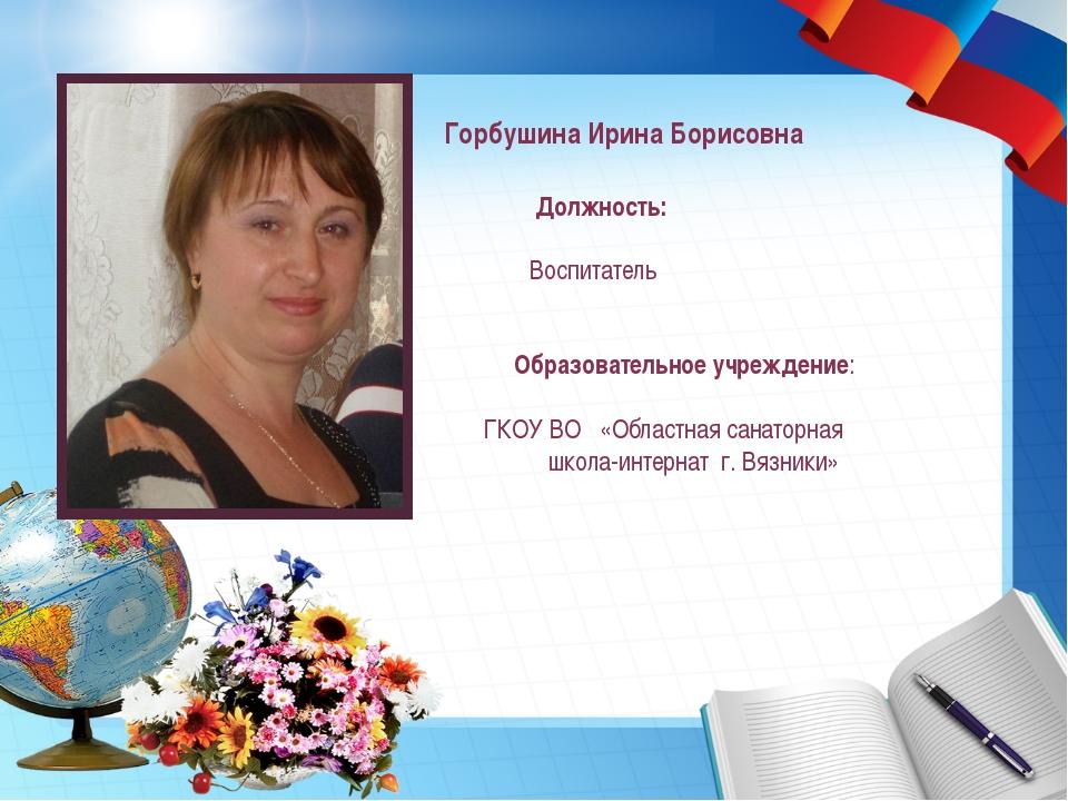Горбушина Ирина Борисовна Должность: Воспитатель Образовательное учреждение:...