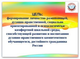 ЦЕЛЬ: формирование личностно развивающей, духовно-нравственной, социально ори