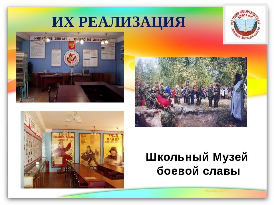 ИХ РЕАЛИЗАЦИЯ Школьный Музей боевой славы