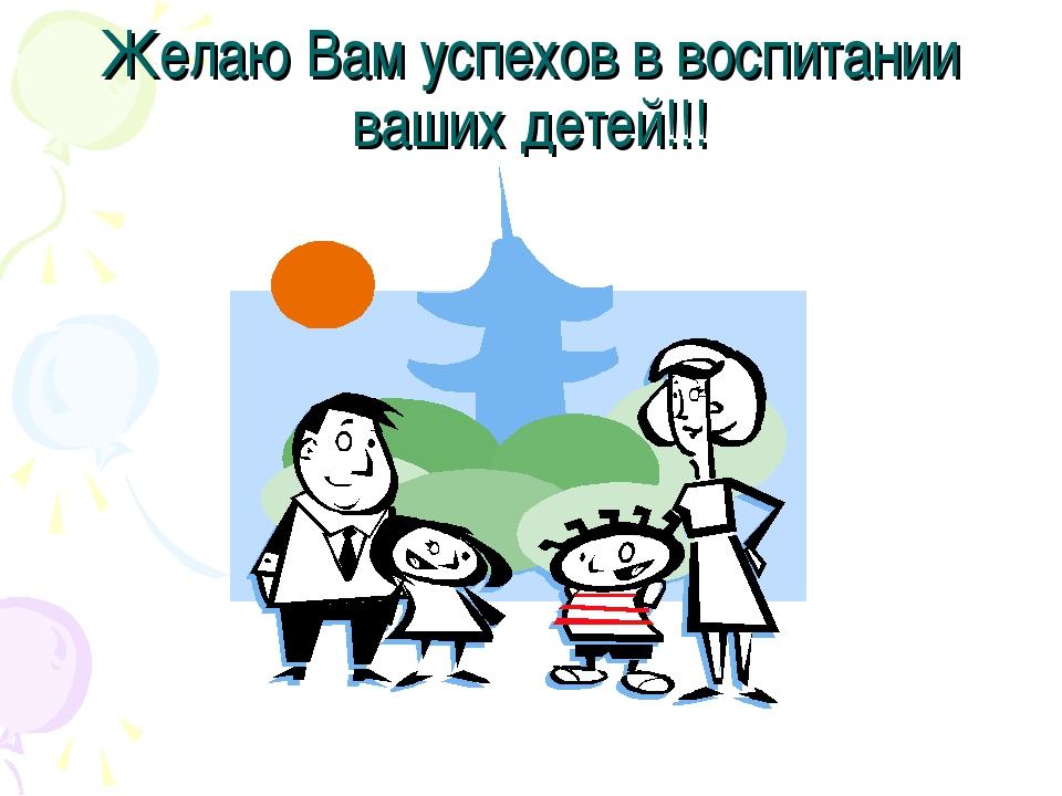 Желаю Вам успехов в воспитании ваших детей!!!