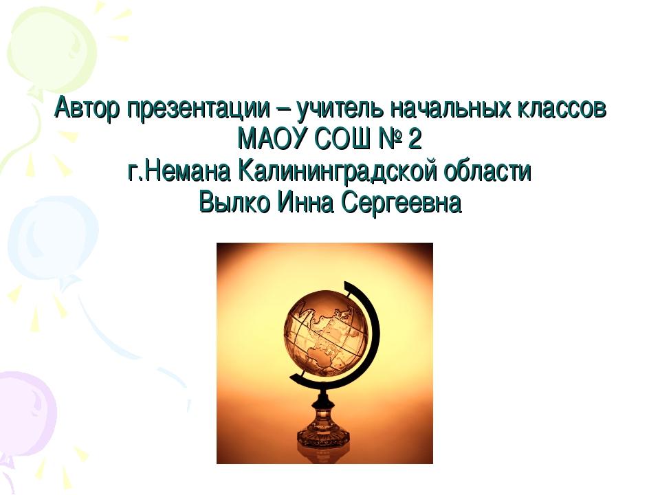 Автор презентации – учитель начальных классов МАОУ СОШ № 2 г.Немана Калинингр...