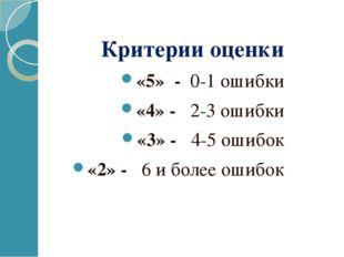 Критерии оценки «5» - 0-1 ошибки «4» - 2-3 ошибки «3» - 4-5 ошибок «2» - 6 и