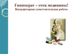 Гиппократ – отец медицины! Внеаудиторная самостоятельная работа