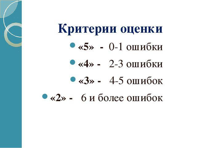 Критерии оценки «5» - 0-1 ошибки «4» - 2-3 ошибки «3» - 4-5 ошибок «2» - 6 и...