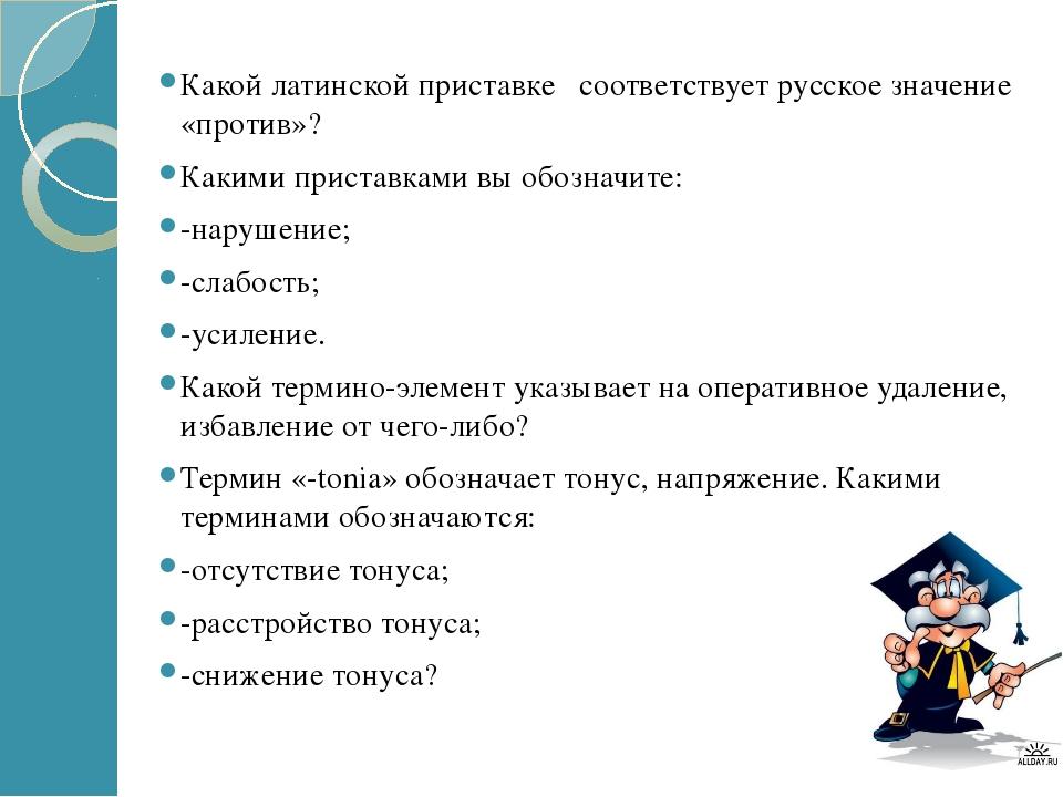 Какой латинской приставке соответствует русское значение «против»? Какими при...