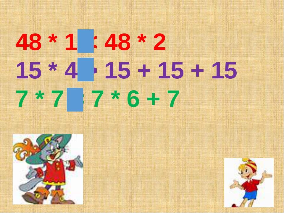 48 * 1 < 48 * 2 15 * 4 > 15 + 15 + 15 7 * 7 = 7 * 6 + 7