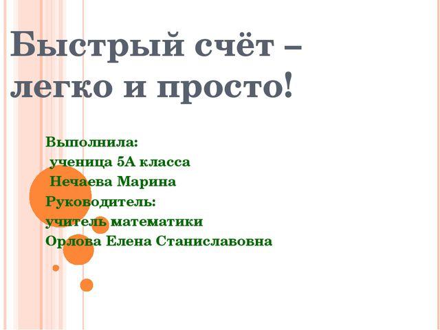 Быстрый счёт – легко и просто! Выполнила: ученица 5А класса Нечаева Марина Р...