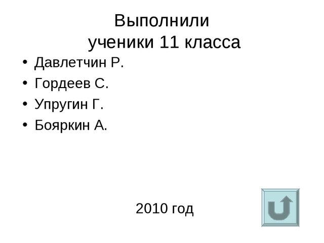 Выполнили ученики 11 класса Давлетчин Р. Гордеев С. Упругин Г. Бояркин А. 201...