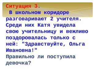 Ситуация 3. В школьном коридоре разговаривают 2 учителя. Среди них Катя увид