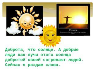 Доброта, что солнце. А добрые люди как лучи этого солнца добротой своей согре