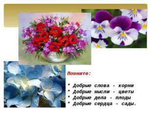 Помните:  * Добрые слова - корни * Добрые мысли - цветы * Добрые дела - пл