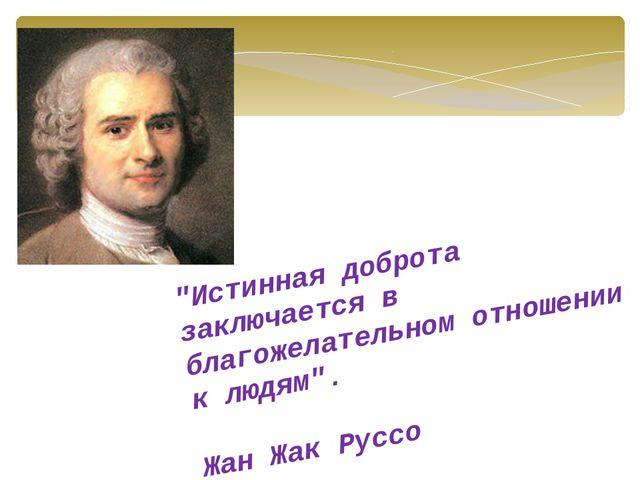 """""""Истинная доброта заключается в благожелательном отношении к людям"""". Жан Жак..."""