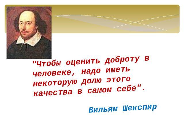 """""""Чтобы оценить доброту в человеке, надо иметь некоторую долю этого качества в..."""