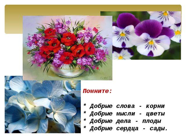 Помните:  * Добрые слова - корни * Добрые мысли - цветы * Добрые дела - пл...