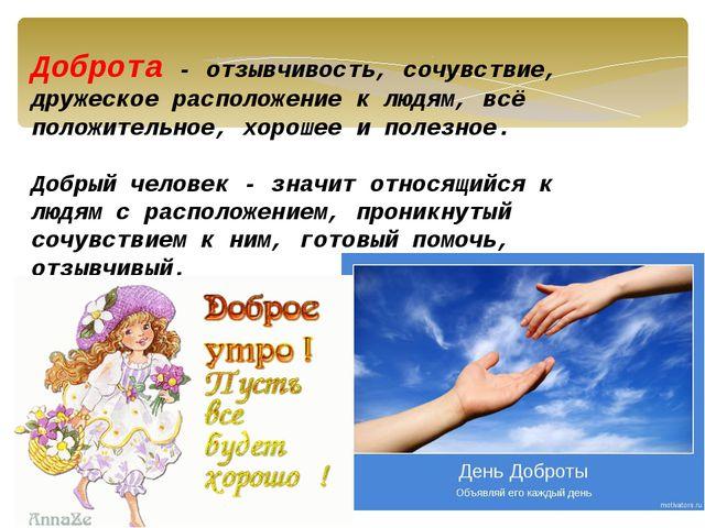 Доброта - отзывчивость, сочувствие, дружеское расположение к людям, всё полож...