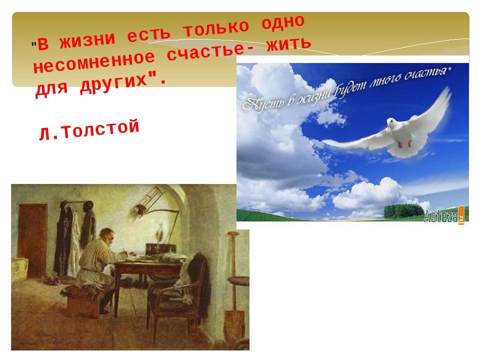"""""""В жизни есть только одно несомненное счастье- жить для других"""". Л.Толстой"""