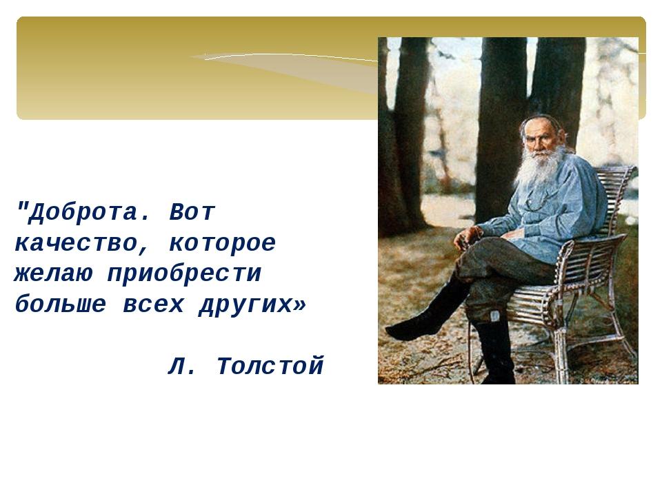 """""""Доброта. Вот качество, которое желаю приобрести больше всех других» Л. Толстой"""