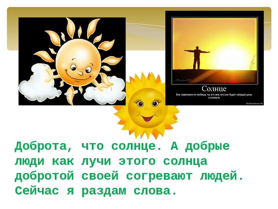 Доброта, что солнце. А добрые люди как лучи этого солнца добротой своей согре...