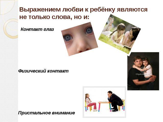 Выражением любви к ребёнку являются не только слова, но и: Контакт глаз Физич...