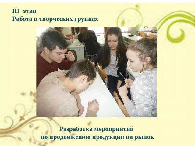 III этап Работа в творческих группах Разработка мероприятий по продвижению пр...
