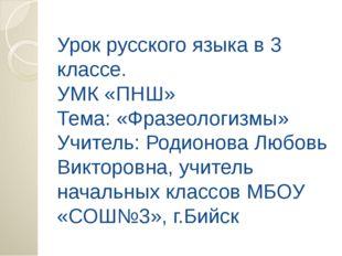 Урок русского языка в 3 классе. УМК «ПНШ» Тема: «Фразеологизмы» Учитель: Роди