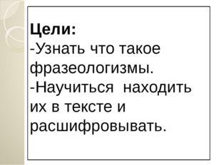 Цели: -Узнать что такое фразеологизмы. -Научиться находить их в тексте и расш
