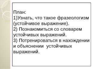 План: 1)Узнать, что такое фразеологизм (устойчивое выражение). 2) Познакомить
