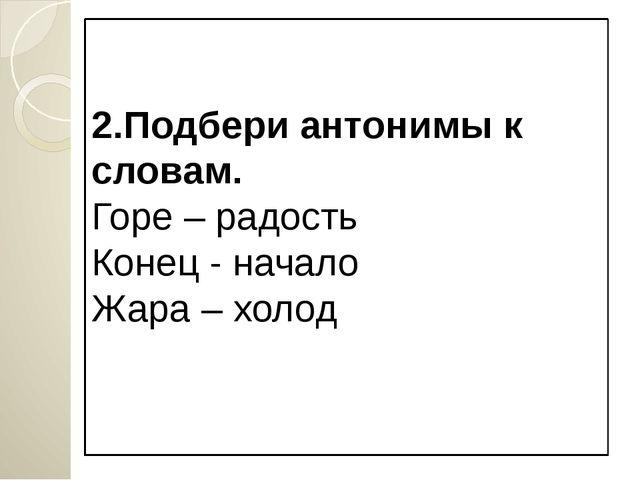 2.Подбери антонимы к словам. Горе – радость Конец - начало Жара – холод