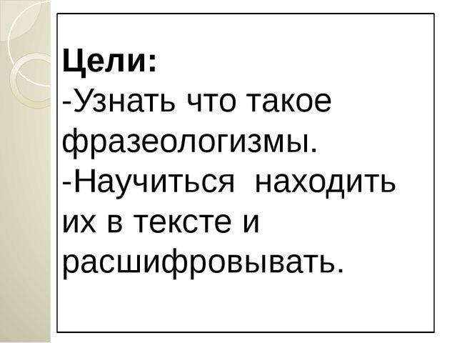 Цели: -Узнать что такое фразеологизмы. -Научиться находить их в тексте и расш...