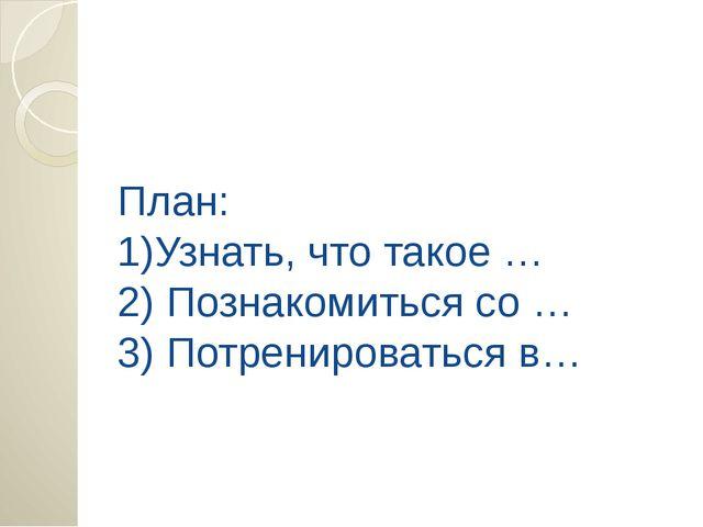 План: 1)Узнать, что такое … 2) Познакомиться со … 3) Потренироваться в…