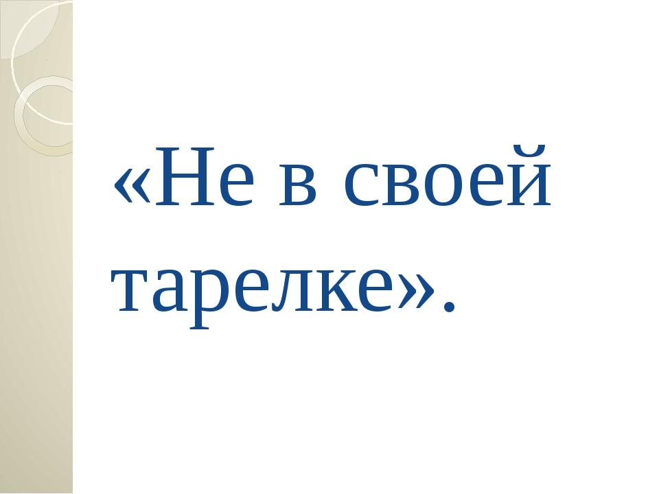 «Не в своей тарелке».