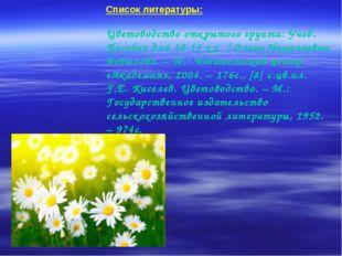 Список литературы: Цветоводство открытого грунта: Учеб. Пособие для 10-11 кл.