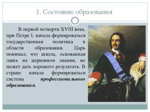 1. Состояние образования В первой четверти XVIII века, при Петре I, начала фо