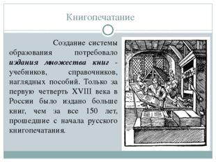 Книгопечатание Создание системы образования потребовало издания множества кни