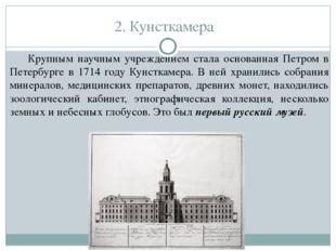 2. Кунсткамера Крупным научным учреждением стала основанная Петром в Петербур