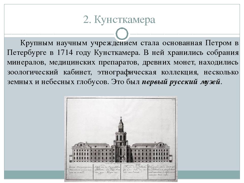 2. Кунсткамера Крупным научным учреждением стала основанная Петром в Петербур...