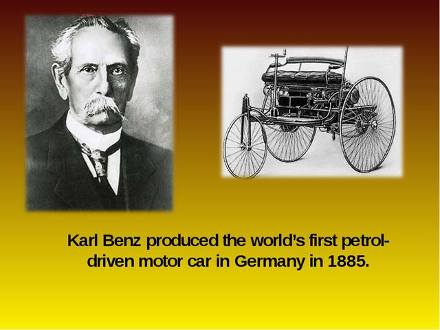Karl Benz produced the world's first petrol-driven motor car in Germany in 18...
