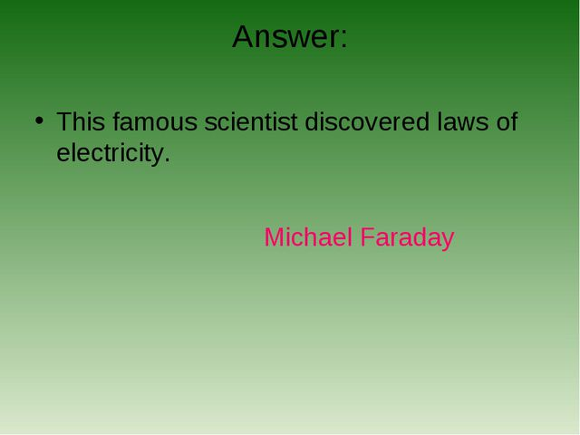 Answer: This famous scientist discovered laws of electricity. Michael Faraday