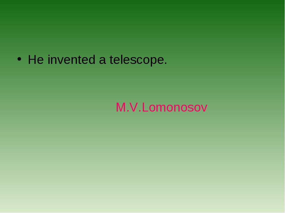 He invented a telescope. M.V.Lomonosov