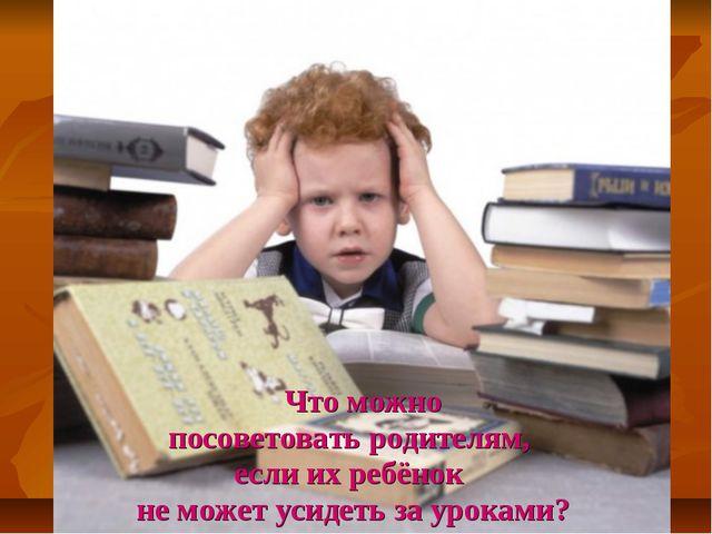 Что можно посоветовать родителям, если их ребёнок не может усидеть за уроками?