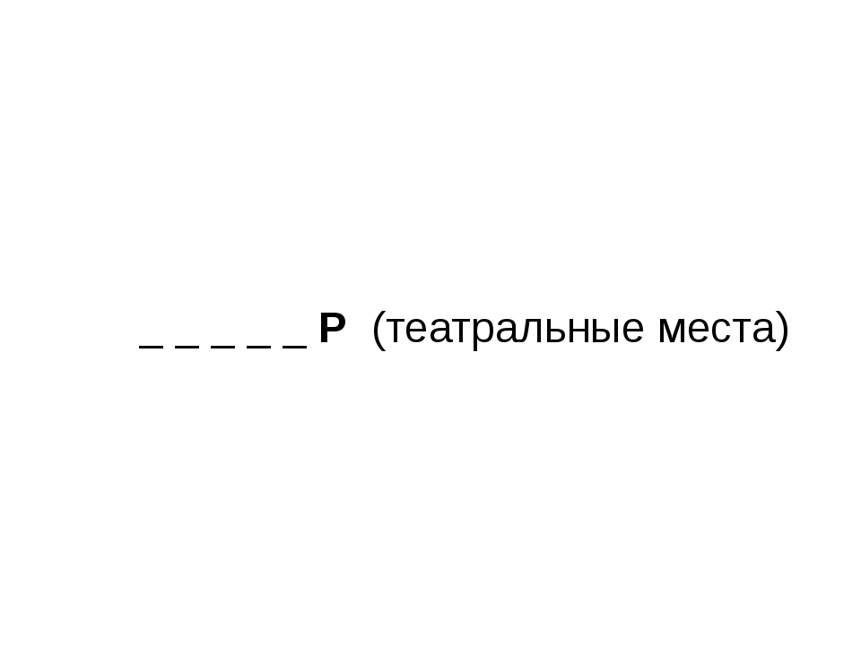 _ _ _ _ _ Р (театральные места)