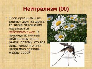 Нейтрализм (00) Если организмы не влияют друг на друга, то такие отношения на