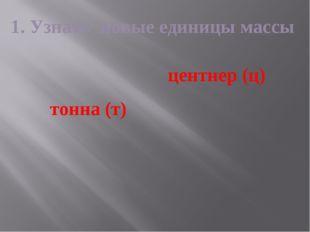 1. Узнать новые единицы массы тонна (т) центнер (ц)