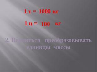 2. Научиться преобразовывать единицы массы 1 т = кг 1 ц = кг 1000 100